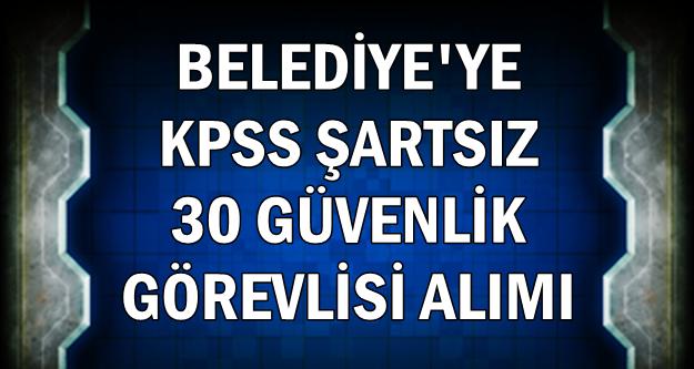 Belediyeye KPSS'siz 30 Güvenlik Görevlisi Alımı