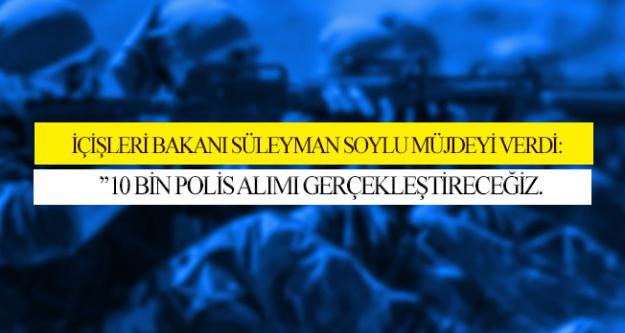 İçişleri Bakanı Soylu Müjdeyi Verdi!10 Bin Polis Alımı Yapacağız!