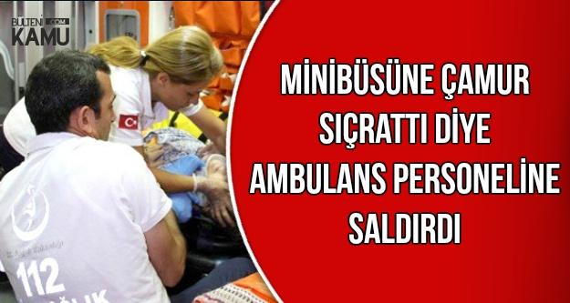 Minibüsüne Çamur Sıçrattı Diye Ambulans Personellerini Dövdü