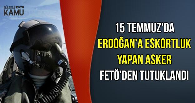 15 Temmuz'da Erdoğan'a Eskortluk Yapan Pilot Tutuklandı