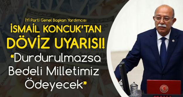 İsmail Koncuk'tan 'Dolar' Uyarısı : Gerekli Tedbirler Alınmazsa, Bedeli Milletimiz Ödeyecek