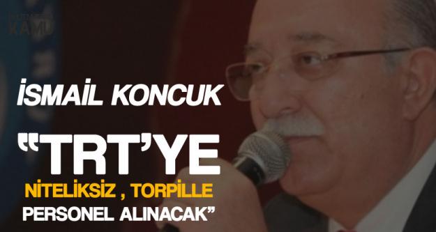 İsmail Koncuk: TRT'ye Torpille Niteliksiz Kişiler Alınacak