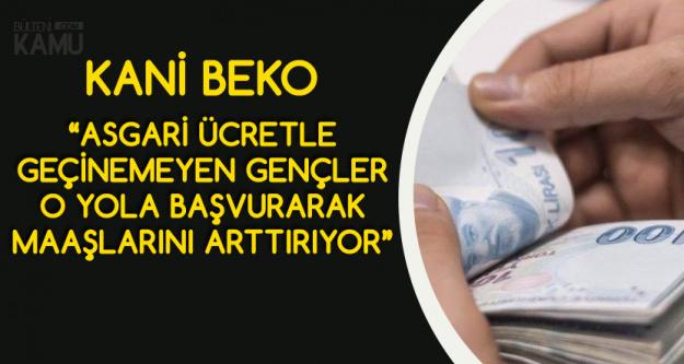 Kani Beko Açıkladı'Asgari Ücretli Çalışanlar Maaşlarını Arttırmak için O Yolu Tercih Ediyor'