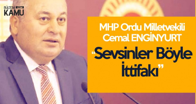 MHP'li Enginyurt'tan AK Parti'ye Tepki : Sevsinler Böyle İttifakı