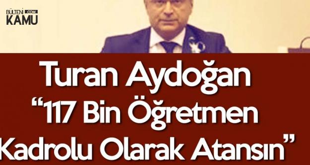 Turan Aydoğan : 117 Bin Öğretmen Kadrolu Olarak Atansın