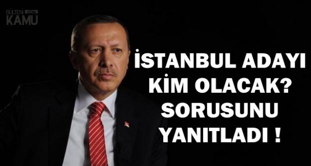 Erdoğan'dan İstanbul Büyükşehir Belediye Başkanı Adayı Açıklaması