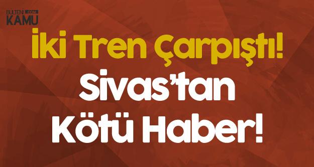 Sivas'tan Kötü Haber! İki Tren Çarpıştı, Yaralı Sayısı Artıyor
