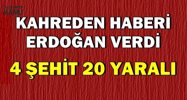 Son Dakika: Erdoğan Kahreden Haberi Açıkladı: 4 Şehit, 20 Yaralı