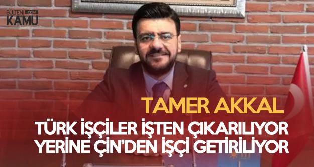 Tamer Akkal: Türk İşçiler İşten Çıkartılıp, Yerlerine Çin'li İşçi Getiriliyor