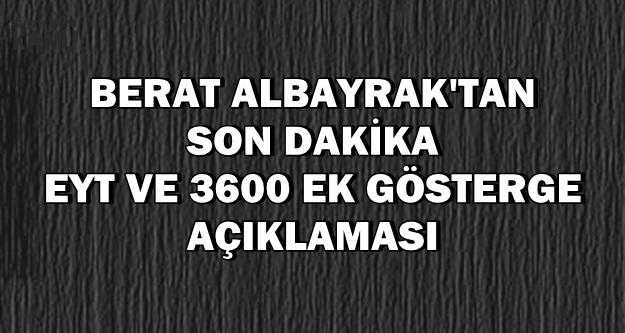 Berat Albayrak'tan Son Dakika EYT ve 3600 Ek Gösterge Açıklaması