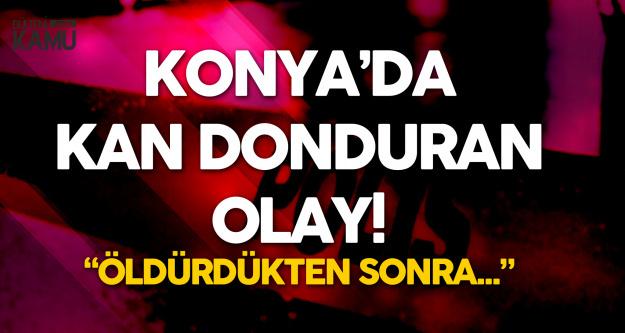 Konya'da Kan Donduran Olay! İtiraf Etti 'Öldürdükten Sonra...'