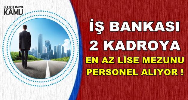 İş Bankası 2 Kadroya En Az Lise Mezunu Personel Alımı Yapıyor