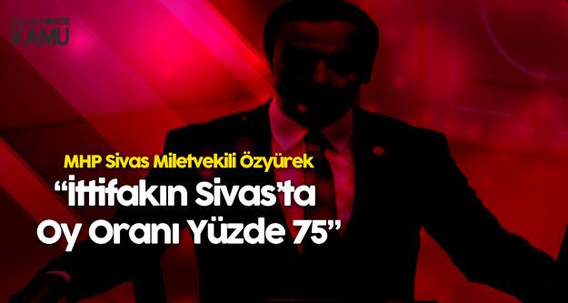 MHP Sivas Milletvekili Ahmet Özyürek: Cumhur İttifakının Oy Oranı Yüzde 75
