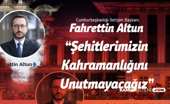 Cumhurbaşkanlığı İletişim Başkanı Fahrettin Altun : Şehitlerimizin Kahramanlıklarını Unutmayacağız