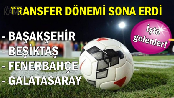 Fenerbahçe, Galatasaray, Beşiktaş ve Başakşehir'in Transferleri