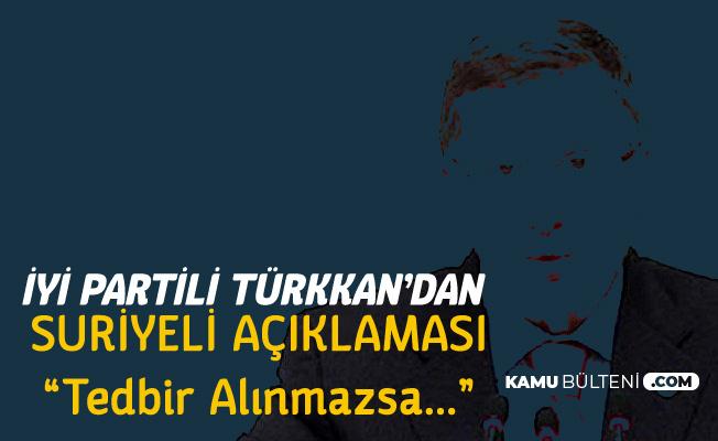 İYİ Partili Türkkan'dan Suriyeli Açıklaması: Tedbir Alınmazsa...