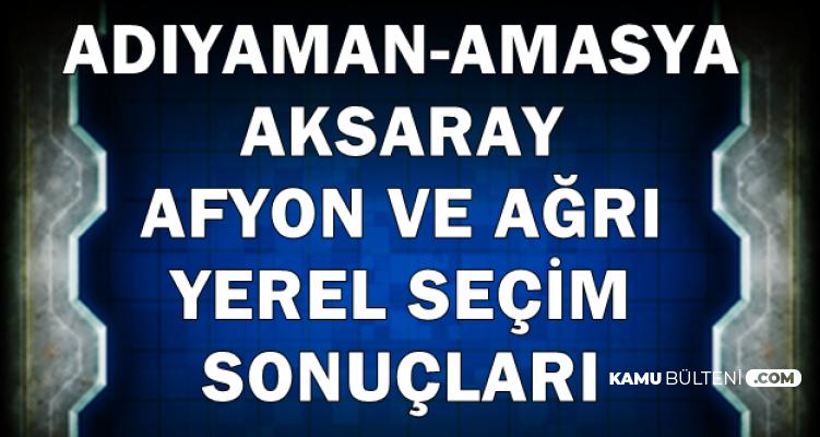 Adıyaman-Aksaray-Afyon, Amasya ve Ağrı ile İlçelerinin Yerel Seçim Sonucu (Saat Kaçta , Kim Kazandı?)