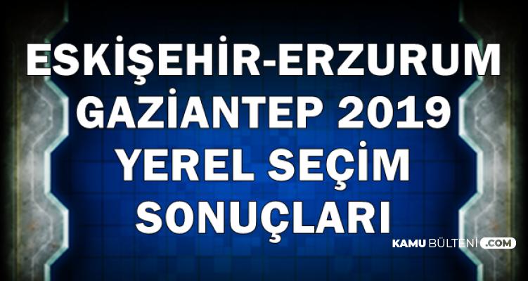 Erzurum-Eskişehir-Gaziantep 2019 Yerel Seçim İlk Sonuçları Geldi