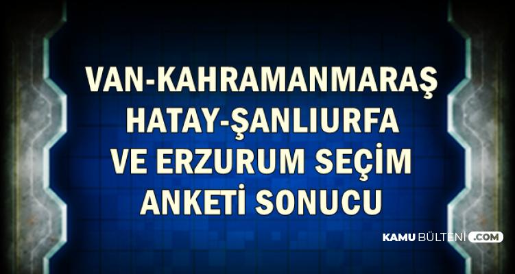 Hatay-Kahramanmaraş-Şanlıurfa-Van ve Erzurum Seçim Anketi Sonucu Açıklandı