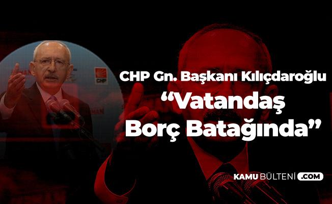 Kemal Kılıçdaroğlu: Vatandaş Borç Batağında