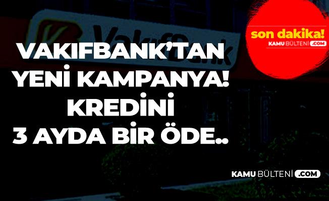 Vakıfbank'tan 60 Ay Vadeli Yeni İhtiyaç Kredisi Duyurusu (3 Ayda Bir Ödeme İmkanı)