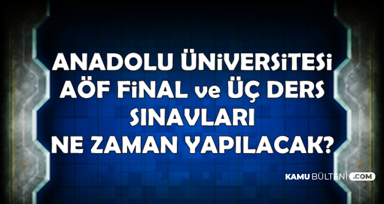 Anadolu Üniversitesi AÖF Dönem Sonu ve Üç Ders Sınavları Ne Zaman? (Final sınavı)