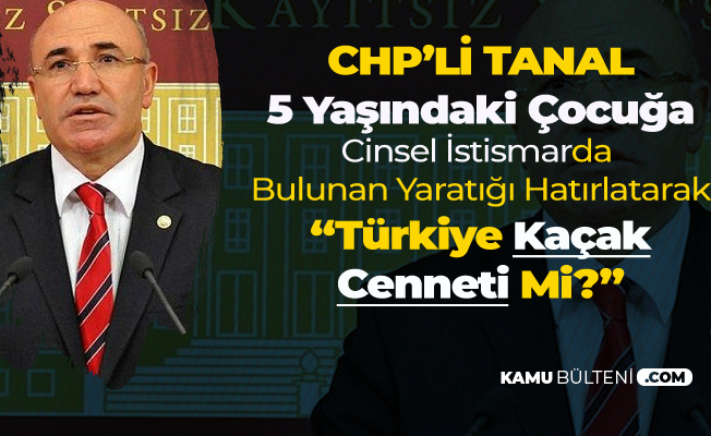 CHP'li Tanal'dan Dikkat Çeken Açıklama: Türkiye Kaçak Cenneti Mi?