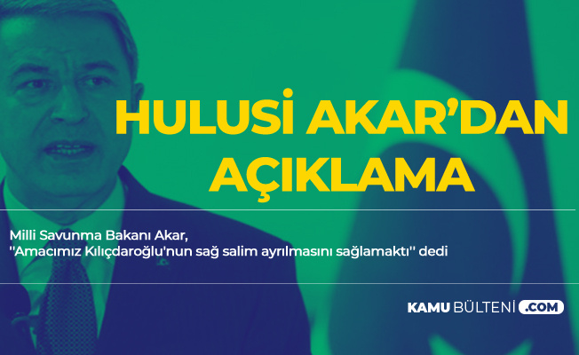 Hulusi Akar'dan Kılıçdaroğlu'na Saldırıyla İlgili Yeni Açıklama: Amacımız Sağ Salim Ayrılmasını Sağlamaktı