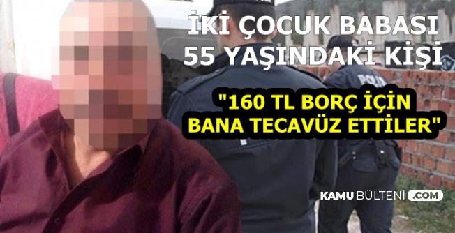 """2 Çocuk Babası 55 Yaşındaki Kişi: """"160 TL Borç İçin Bana Tecavüz Ettiler"""""""