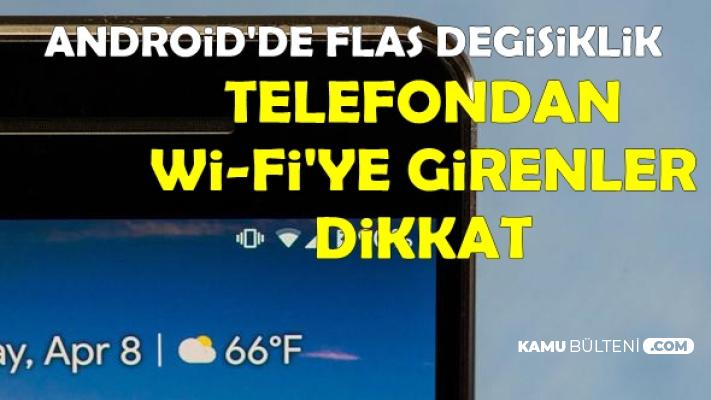 Android'de Flaş Değişiklik: Telefondan Wİ-Fİ'ye Bağlananlar Dikkat! Artık..