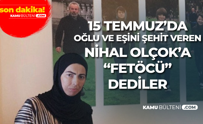 Eşi ve Oğlu FETÖ Tarafından Şehit Edilen Nihal Olçok'a 'FETÖCÜ' Dediler