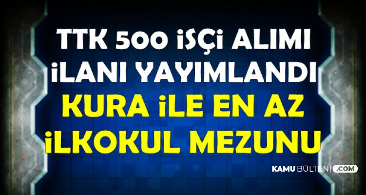 TTK 500 İşçi Alımı İlanı Yayımlandı (Kura ile En Az İlkokul Mezunu)