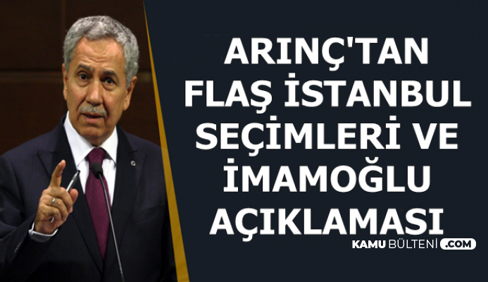Bülent Arınç'tan Flaş İstanbul Seçimi ve İttifak Açıklaması