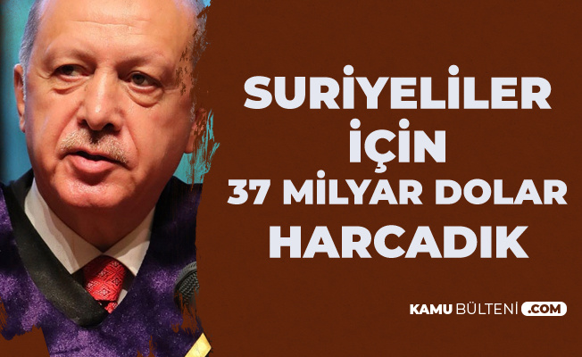 Cumhurbaşkanı Erdoğan: Suriyeliler için 37 Milyar Dolar Harcadık
