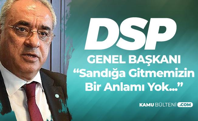 DSP Genel Başkanı Aksakal: Sandığa Gitmemizin de Bir Anlamı Yok
