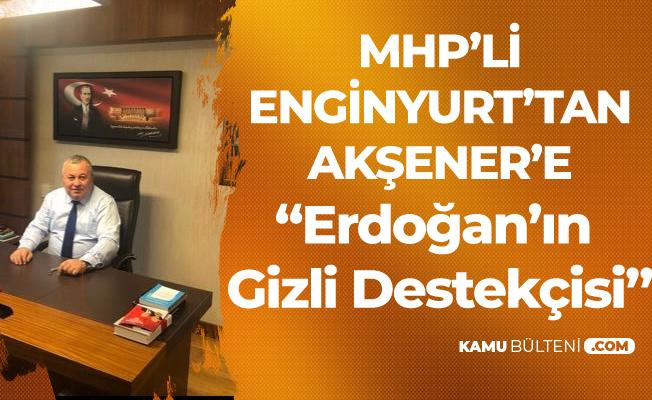 MHP'li Cemal Enginyurt : Meral Akşener , Erdoğan'ın Gizli Destekçisidir