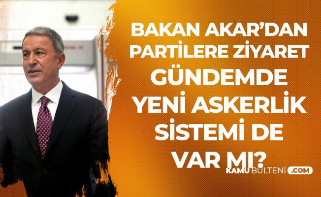 Milli Savunma Bakanı Akar'dan Siyasi Partilere Ziyaret (Yeni Askerlik Sistemi de Görüşülecek mi?)