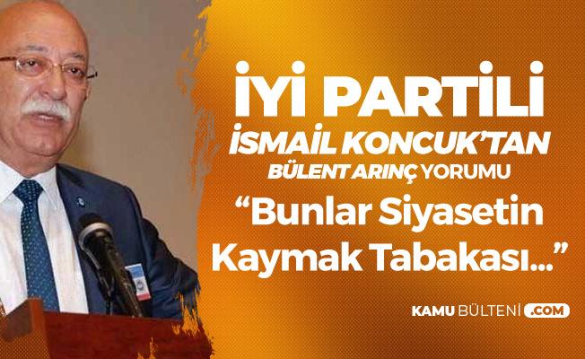 İsmail Koncuk'tan Bülent Arınç'a Sert Tepki : Bunlar Türk Siyasetinin Kaymak Tabakası