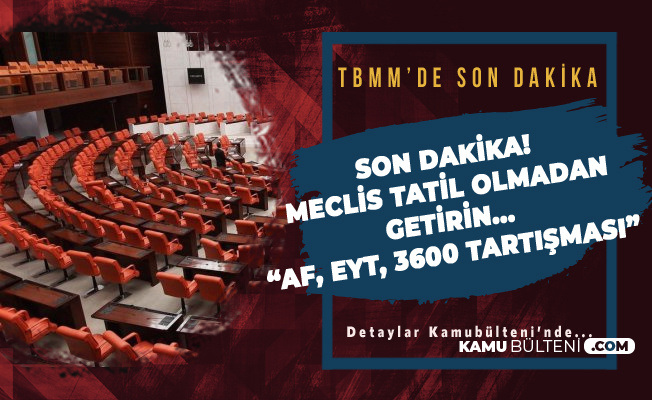 TBMM'de Son Dakika Mahkum Affı , EYT ve 3600 Tartışması ( CHP, MHP ve AK Parti'den Art Arda Açıklamalar)