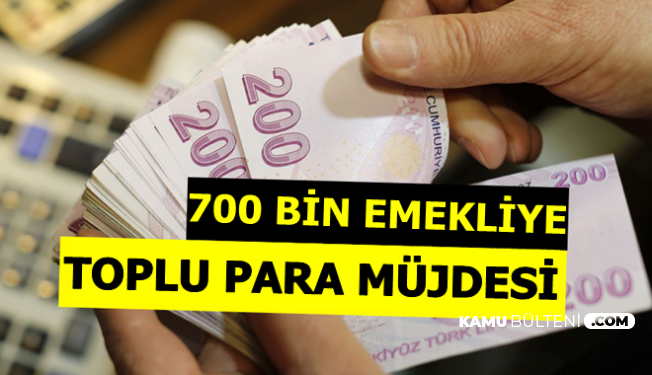 700 Bin Emekliye Toplu Para Müjdesi