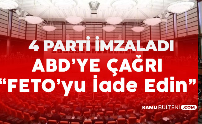 AK Parti, CHP , MHP ve İYİ Parti'den ABD'ye : FETO'yu Teslim Edin!