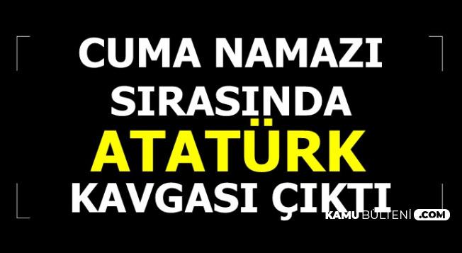 Cuma Namazı'nda 'Atatürk' Kavgası