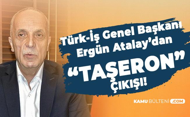 Türk İş Genel Başkanı Atalay'dan Flaş Taşeron Kadro, İlave Tediye ve Zam Açıklamaları