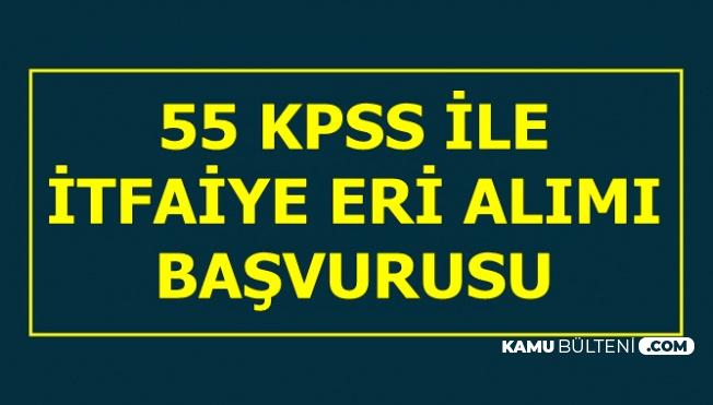 55 KPSS ile İtfaiye Eri Alımı Başvurusu Başladı