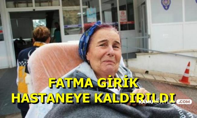 Fatma Girik Hastaneye Kaldırıldı-Açıklama Geldi