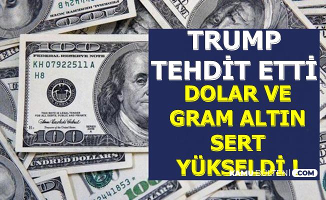 Flaş: Trump Tehdit Etti-Dolar ve Gram Altın Hızlı Yükseldi