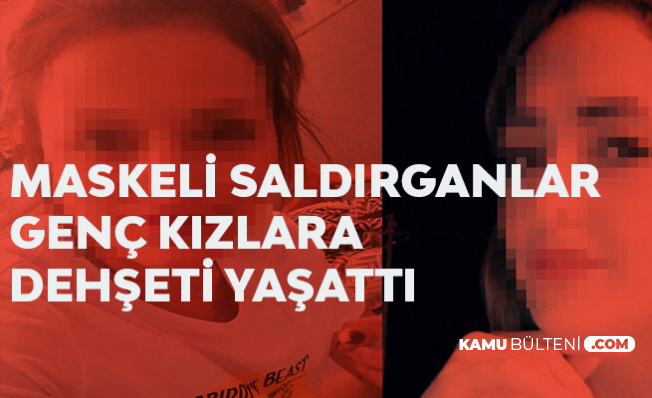 Maskeli Saldırganlar Genç Kızlara Dehşeti Yaşattı