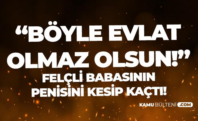 Aydın'da 'Böyle Evlat Olmaz Olsun' Dedirten Olay! Babasının Penisini Kesti