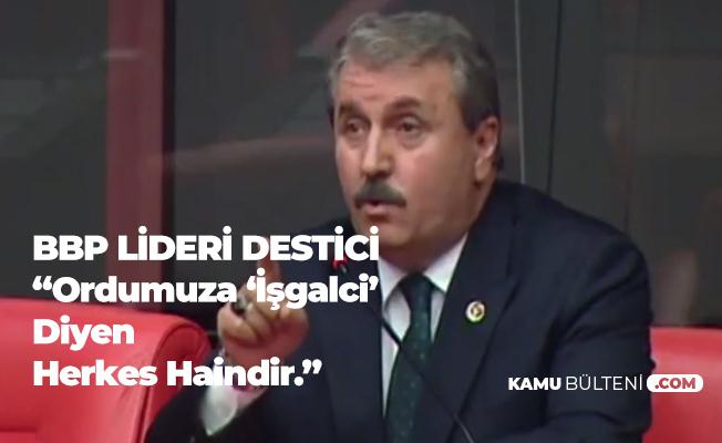 BBP Lideri Destici: Ordumuza İşgalci Diyen Herkes Haindir!
