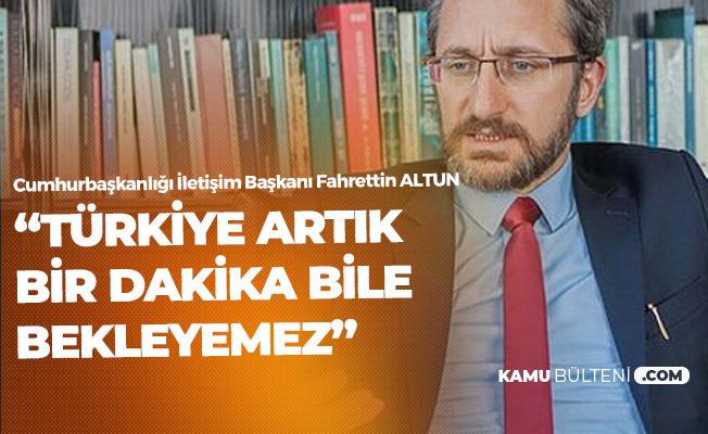 Cumhurbaşkanlığı İletişim Başkanı Fahrettin Altun: Türkiye Artık Bir Dakika Bile Bekleyemez
